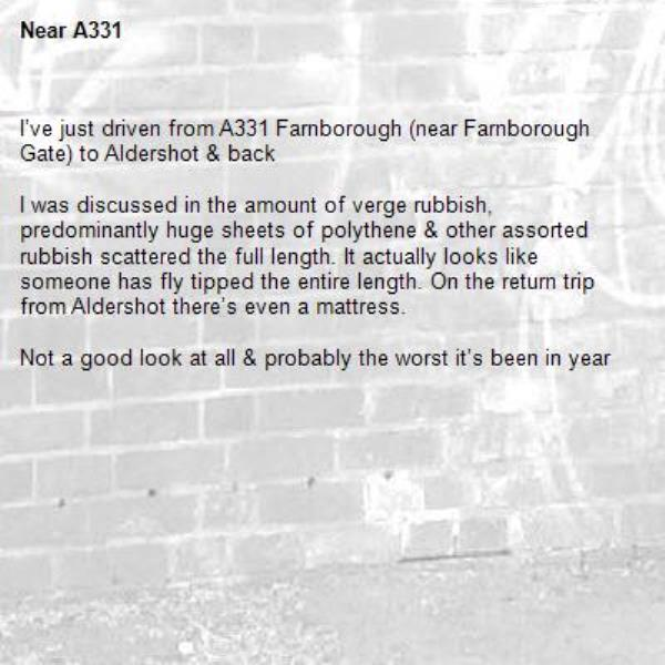 I've just driven from A331 Farnborough (near Farnborough Gate) to Aldershot & back  I was discussed in the amount of verge rubbish, predominantly huge sheets of polythene & other assorted rubbish scattered the full length. It actually looks like someone has fly tipped the entire length. On the return trip from Aldershot there's even a mattress.  Not a good look at all & probably the worst it's been in year-A331