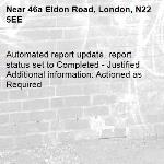 Automated report update, report status set to Completed - Justified Additional information: Actioned as Required -46a Eldon Road, London, N22 5EE