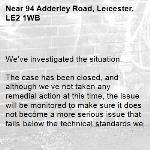 We've investigated the situation.  The case has been closed, and although we've not taken any remedial action at this time, the issue will be monitored to make sure it does not become a more serious issue that falls below the technical standards we're able to uphold.  -94 Adderley Road, Leicester, LE2 1WB
