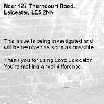 This issue is being investigated and will be resolved as soon as possible  Thank you for using Love Leicester. You're making a real difference.  -127 Thurncourt Road, Leicester, LE5 2NN
