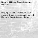 Enquiry closed : Thanks for your enquiry. 5-day footway repair raised. Regards, West Sussex Highways.-31 Hillside Road, Lancing, BN15 0JY