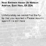 Unfortunately we cannot find the fly-tip that you reported – Please report it again if it is still there-Baldwin House 2b Watson Avenue, East Ham, E6 2DA