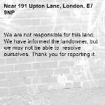 We are not responsible for this land. We have informed the landowner, but we may not be able to  resolve ourselves. Thank you for reporting it.-191 Upton Lane, London, E7 9NP