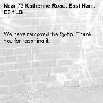 We have removed the fly-tip. Thank you for reporting it.-73 Katherine Road, East Ham, E6 1LG