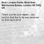 Thank you for your report, I can confirm that the fly tip was removed on 20th April 2019.-London Fields West Side, Blackstone Estate, London E8 3HQ, UK
