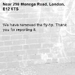 We have removed the fly-tip. Thank you for reporting it.-298 Monega Road, London, E12 6TS