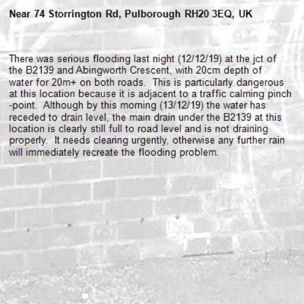 There was serious flooding last night (12/12/19) at the jct of the B2139 and Abingworth Crescent, with 20cm depth of water for 20m+ on both roads.  This is particularly dangerous at this location because it is adjacent to a traffic calming pinch-point.  Although by this morning (13/12/19) the water has receded to drain level, the main drain under the B2139 at this location is clearly still full to road level and is not draining properly.  It needs clearing urgently, otherwise any further rain will immediately recreate the flooding problem.-74 Storrington Rd, Pulborough RH20 3EQ, UK