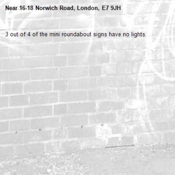 3 out of 4 of the mini roundabout signs have no lights-16-18 Norwich Road, London, E7 9JH