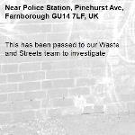 This has been passed to our Waste and Streets team to investigate -Police Station, Pinehurst Ave, Farnborough GU14 7LF, UK