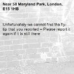 Unfortunately we cannot find the fly-tip that you reported – Please report it again if it is still there-58 Maryland Park, London, E15 1HB