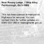 This has been passed to Hampshire Highways for removal. You can contact them for further updates on 0300 5551388 or roads@hants.gov.uk -Rosary Lodge, 7 Ship Alley, Farnborough, GU14 8BQ