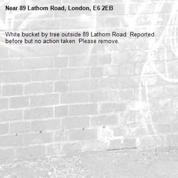 White bucket by tree outside 89 Lathom Road. Reported before but no action taken. Please remove.-89 Lathom Road, London, E6 2EB