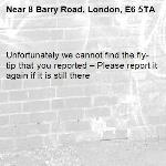 Unfortunately we cannot find the fly-tip that you reported – Please report it again if it is still there-8 Barry Road, London, E6 5TA