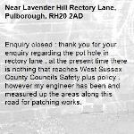 Enquiry closed : thank you for your enquiry regarding the pot hole in rectory lane . at the present time there is nothing that reaches West Sussex County Councils Safety plus policy . however my engineer has been and measured up the areas along this road for patching works.-Lavender Hill Rectory Lane, Pulborough, RH20 2AD
