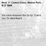 We have removed the fly-tip. Thank you for reporting it.-31 Comet Close, Manor Park, E12 5BW