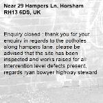 Enquiry closed : thank you for your enquiry in regards to the potholes along hampers lane. please be advised that the site has been inspected and works raised for all intervention level defects present. regards ryan bowyer highway steward-29 Hampers Ln, Horsham RH13 6DS, UK
