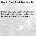 Please could you supply us with more information. We will then deal with the  request. Thankyou for reporting it.-34 Friar's Road, East Ham, E6 1LL