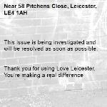 This issue is being investigated and will be resolved as soon as possible.   Thank you for using Love Leicester. You're making a real difference -58 Pitchens Close, Leicester, LE4 1AH