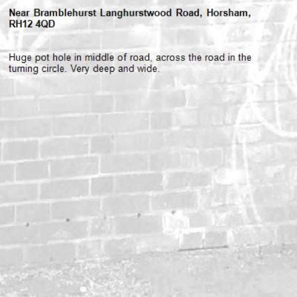 Huge pot hole in middle of road, across the road in the turning circle. Very deep and wide.-Bramblehurst Langhurstwood Road, Horsham, RH12 4QD