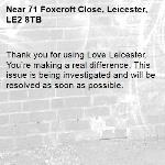 Thank you for using Love Leicester. You're making a real difference. This issue is being investigated and will be resolved as soon as possible. -71 Foxcroft Close, Leicester, LE2 8TB