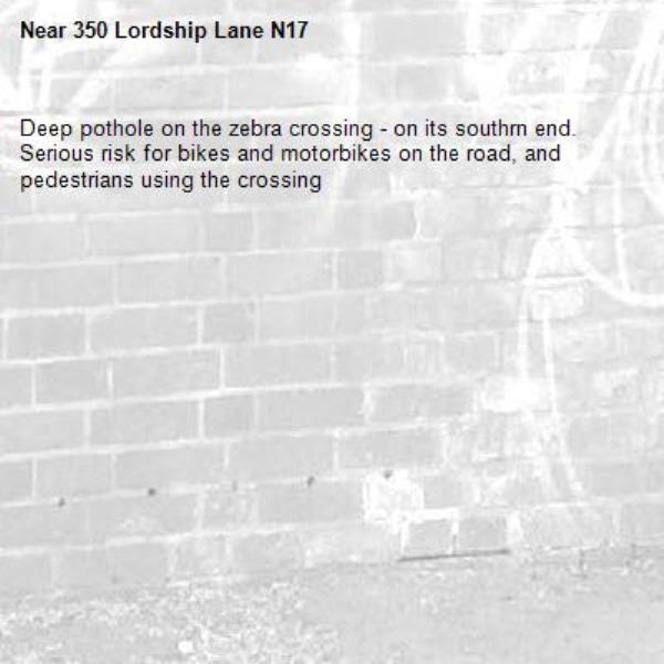 Deep pothole on the zebra crossing - on its southrn end. Serious risk for bikes and motorbikes on the road, and pedestrians using the crossing-350 Lordship Lane N17