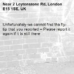 Unfortunately we cannot find the fly-tip that you reported – Please report it again if it is still there-2 Leytonstone Rd, London E15 1SE, UK