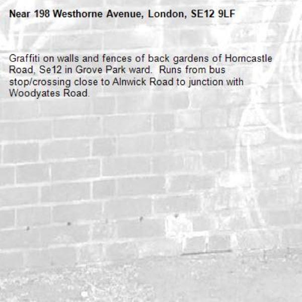 Graffiti on walls and fences of back gardens of Horncastle Road, Se12 in Grove Park ward.  Runs from bus stop/crossing close to Alnwick Road to junction with Woodyates Road. -198 Westhorne Avenue, London, SE12 9LF