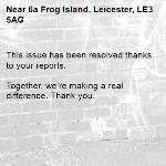 This issue has been resolved thanks to your reports.  Together, we're making a real difference. Thank you. -6a Frog Island, Leicester, LE3 5AG