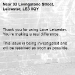 Thank you for using Love Leicester. You're making a real difference.  This issue is being investigated and will be resolved as soon as possible.  -92 Livingstone Street, Leicester, LE3 0QY