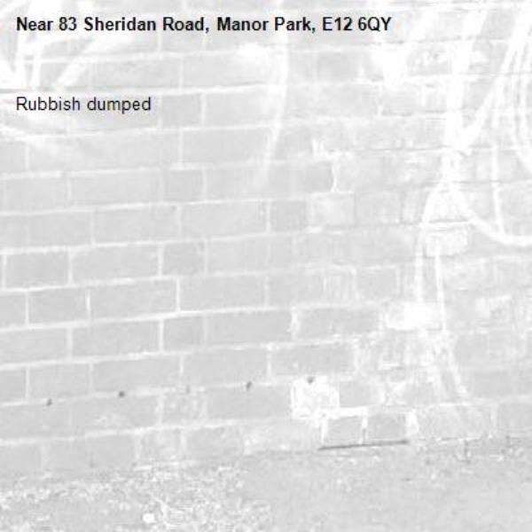 Rubbish dumped -83 Sheridan Road, Manor Park, E12 6QY