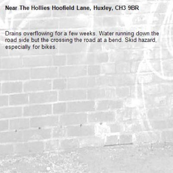 Drains overflowing for a few weeks. Water running down the road side but the crossing the road at a bend. Skid hazard, especially for bikes.-The Hollies Hoofield Lane, Huxley, CH3 9BR