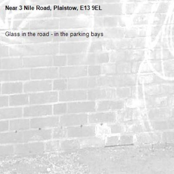 Glass in the road - in the parking bays-3 Nile Road, Plaistow, E13 9EL