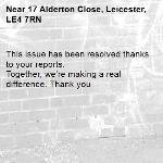 This issue has been resolved thanks to your reports. Together, we're making a real difference. Thank you -17 Alderton Close, Leicester, LE4 7RN
