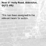 This has been assigned to the relevant team for action.-61 Holly Road, Aldershot, GU12 4RU