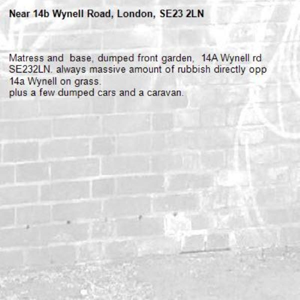 Matress and  base, dumped front garden,  14A Wynell rd SE232LN. always massive amount of rubbish directly opp 14a Wynell on grass. plus a few dumped cars and a caravan. -14b Wynell Road, London, SE23 2LN