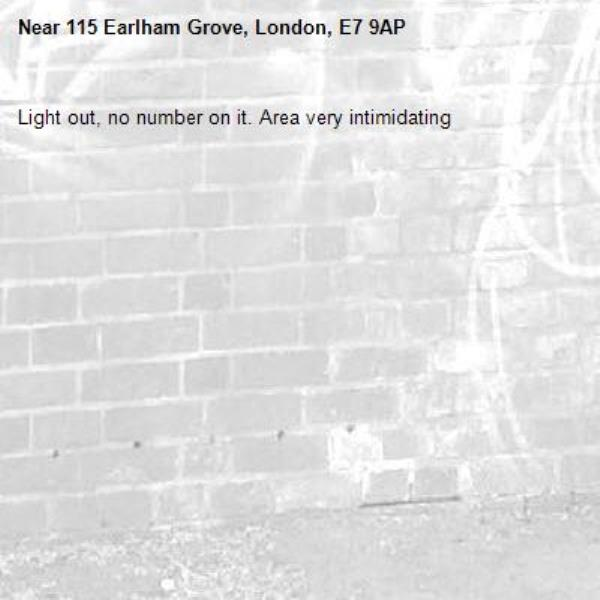 Light out, no number on it. Area very intimidating -115 Earlham Grove, London, E7 9AP