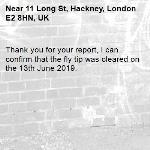 Thank you for your report, I can confirm that the fly tip was cleared on the 13th June 2019.-11 Long St, Hackney, London E2 8HN, UK