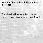 The street will be swept on our next weekly visit. Thankyou for reporting it.-89 Church Road, Manor Park, E12 6AE