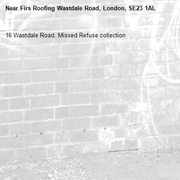 16 Wastdale Road. Missed Refuse collection -Firs Roofing Wastdale Road, London, SE23 1AL