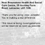 Thank you for using Love Leicester. You're making a real difference.  This issue is being investigated and will be resolved as soon as possible.  -Braunstone Health And Social Care Centre, 39 Hockley Farm Road, Leicester, LE3 1HN