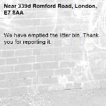 We have emptied the litter bin. Thank you for reporting it.-339d Romford Road, London, E7 8AA