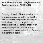 Enquiry closed : Thank you for your enquiry, please be advised that the site has been inspected and repair works have been complete. No intervention level defect present at location anymore. Thank you for bringing this to our attention. Regards the horsham team-Bramblehurst Langhurstwood Road, Horsham, RH12 4QD