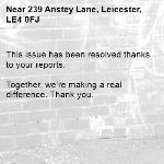 This issue has been resolved thanks to your reports.  Together, we're making a real difference. Thank you. -239 Anstey Lane, Leicester, LE4 0FJ
