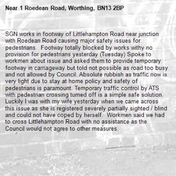 SGN works in footway of Littlehampton Road near junction with Roedean Road causing major safety issues for pedestrians.  Footway totally blocked by works withy no provision for pedestrians yesterday (Tuesday) Spoke to workmen about issue and asked them to provide temporary footway in carriageway but told not possible as road too busy and not allowed by Council. Absolute rubbish as traffic now is very light due to stay at home policy and safety of pedestrians is paramount. Temporary traffic control by ATS with pedestrian crossing turned off is a simple safe solution.  Luckily I was with my wife yesterday when we came across this issue as she is registered severely partially sighted / blind and could not have coped by herself.  Workmen said we had to cross Littlehampton Road with no assistance as the Council would not agree to other measures.    .-1 Roedean Road, Worthing, BN13 2BP
