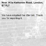 We have emptied the litter bin. Thank you for reporting it.-363a Katherine Road, London, E7 8LT