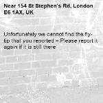 Unfortunately we cannot find the fly-tip that you reported – Please report it again if it is still there-154 St Stephen's Rd, London E6 1AX, UK