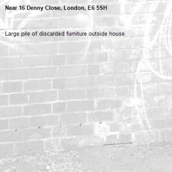 Large pile of discarded furniture outside house-16 Denny Close, London, E6 5SH