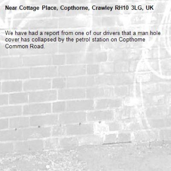 We have had a report from one of our drivers that a man hole cover has collapsed by the petrol station on Copthorne Common Road.  -Cottage Place, Copthorne, Crawley RH10 3LG, UK