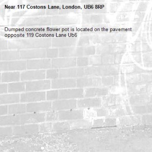 Dumped concrete flower pot is located on the pavement opposite 119 Costons Lane Ub6 -117 Costons Lane, London, UB6 8RP