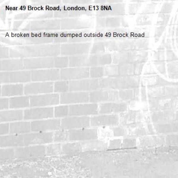 A broken bed frame dumped outside 49 Brock Road -49 Brock Road, London, E13 8NA